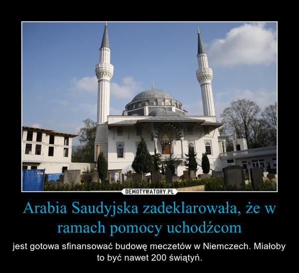 Arabia Saudyjska zadeklarowała, że w ramach pomocy uchodźcom – jest gotowa sfinansować budowę meczetów w Niemczech. Miałoby to być nawet 200 świątyń.