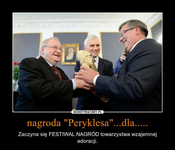 """nagroda """"Peryklesa""""...dla..... – Zaczyna się FESTIWAL NAGRÓD towarzystwa wzajemnej adoracji."""