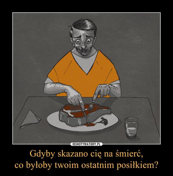 Gdyby skazano cię na śmierć,co byłoby twoim ostatnim posiłkiem? –