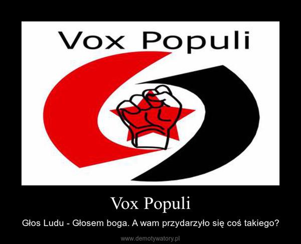 Vox Populi – Głos Ludu - Głosem boga. A wam przydarzyło się coś takiego?