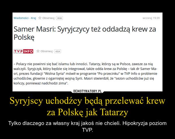 Syryjscy uchodźcy będą przelewać krew za Polskę jak Tatarzy – Tylko dlaczego za własny kraj jakoś nie chcieli. Hipokryzja poziom TVP.