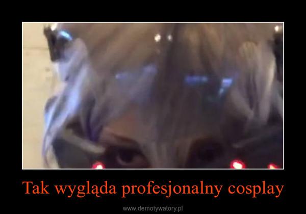 Tak wygląda profesjonalny cosplay –