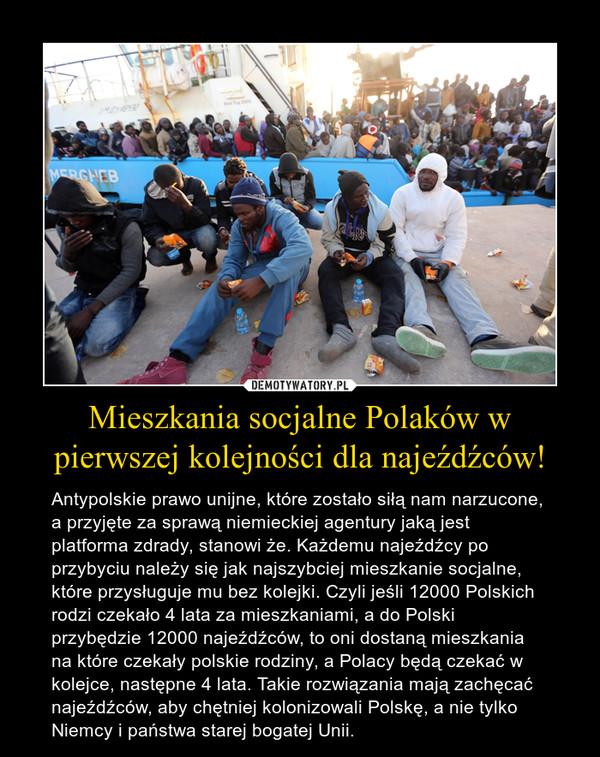 Mieszkania socjalne Polaków w pierwszej kolejności dla najeźdźców! – Antypolskie prawo unijne, które zostało siłą nam narzucone, a przyjęte za sprawą niemieckiej agentury jaką jest platforma zdrady, stanowi że. Każdemu najeźdźcy po przybyciu należy się jak najszybciej mieszkanie socjalne, które przysługuje mu bez kolejki. Czyli jeśli 12000 Polskich rodzi czekało 4 lata za mieszkaniami, a do Polski przybędzie 12000 najeźdźców, to oni dostaną mieszkania na które czekały polskie rodziny, a Polacy będą czekać w kolejce, następne 4 lata. Takie rozwiązania mają zachęcać najeźdźców, aby chętniej kolonizowali Polskę, a nie tylko Niemcy i państwa starej bogatej Unii.