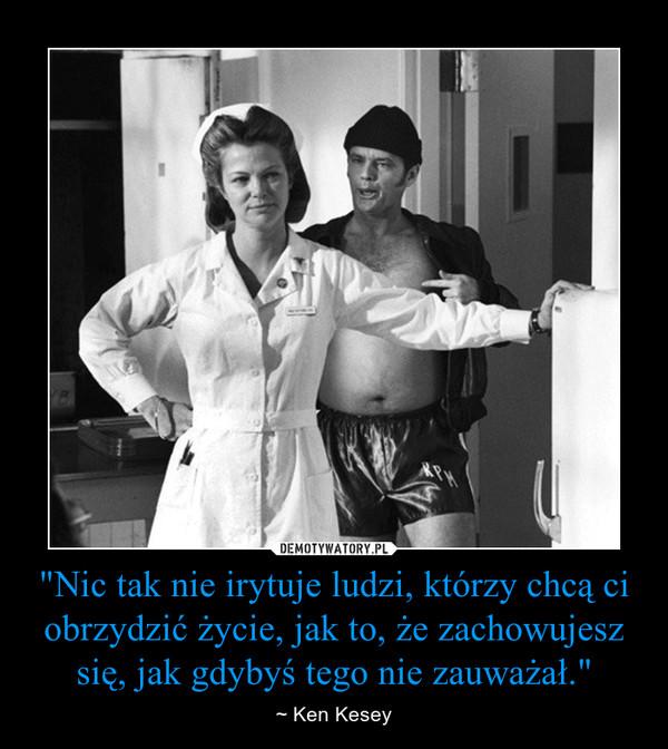 """""""Nic tak nie irytuje ludzi, którzy chcą ci obrzydzić życie, jak to, że zachowujesz się, jak gdybyś tego nie zauważał"""" – ~ Ken Kesey"""