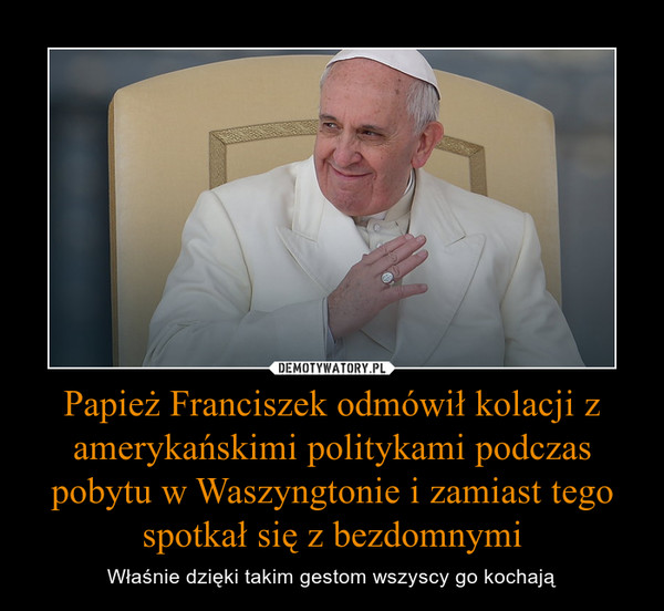 Papież Franciszek odmówił kolacji z amerykańskimi politykami podczas pobytu w Waszyngtonie i zamiast tego spotkał się z bezdomnymi – Właśnie dzięki takim gestom wszyscy go kochają