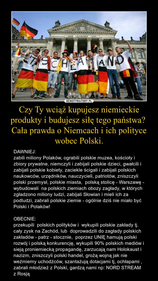 Czy Ty wciąż kupujesz niemieckie produkty i budujesz siłę tego państwa? Cała prawda o Niemcach i ich polityce wobec Polski. – DAWNIEJ: zabili miliony Polaków, ograbili polskie muzea, kościoły i zbiory prywatne, niemczyli i zabijali polskie dzieci, gwałcili i zabijali polskie kobiety, zaciekle ścigali i zabijali polskich naukowców, urzędników, nauczycieli, patriotów, zniszczyli polski przemysł, polskie miasta,  polską stolicę - Warszawę - wybudowali  na polskich ziemiach obozy zagłady, w których zgładzono miliony ludzi, zabijali Słowian i mieli ich za podludzi, zabrali polskie ziemie - ogólnie dziś nie miało być Polski i Polaków!OBECNIE: przekupili  polskich polityków i  wykupili polskie zakłady tj. cały zysk na Zachód, lub  doprowadzili do zagłady polskich zakładów - patrz - stocznie,  poprzez UNIĘ hamują polski rozwój i polską konkurencję, wykupili 90% polskich mediów i sieją proniemiecką propagandę, zarzucają nam Holokaust i nazizm, zniszczyli polski handel, grożą wojną jak nie weźmiemy uchodźców, szantażują dotacjami tj, ochłapami , zabrali młodzież z Polski, gardzą nami np: NORD STREAM z Rosją