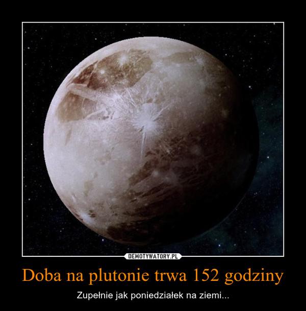 Doba na plutonie trwa 152 godziny – Zupełnie jak poniedziałek na ziemi...