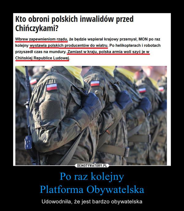 Po raz kolejnyPlatforma Obywatelska – Udowodniła, że jest bardzo obywatelska Kto obroni polskich inwalidów przed Chińczykami?Wbrew zapewnieniom rządu, że będzie wspierał krajowy przemysł, MON po raz kolejny wystawia polskich producentów do wiatru. Po helikopterach i robotach przyszedł czas na mundury. Zamiast w kraju, polska armia woli szyć je w Chińskiej Republice Ludowej.