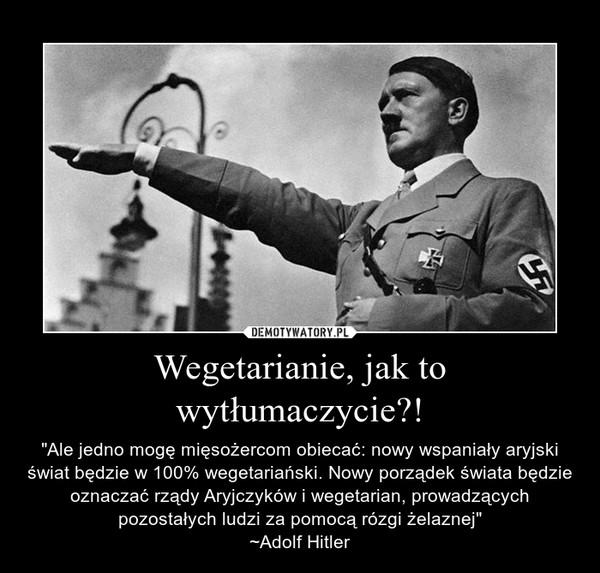 """Wegetarianie, jak to wytłumaczycie?! – """"Ale jedno mogę mięsożercom obiecać: nowy wspaniały aryjski świat będzie w 100% wegetariański. Nowy porządek świata będzie oznaczać rządy Aryjczyków i wegetarian, prowadzących pozostałych ludzi za pomocą rózgi żelaznej""""~Adolf Hitler"""