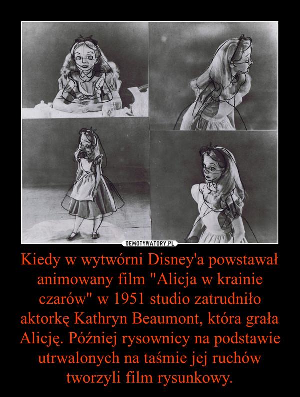 """Kiedy w wytwórni Disney'a powstawał animowany film """"Alicja w krainie czarów"""" w 1951 studio zatrudniło aktorkę Kathryn Beaumont, która grała Alicję. Później rysownicy na podstawie utrwalonych na taśmie jej ruchów tworzyli film rysunkowy. –"""