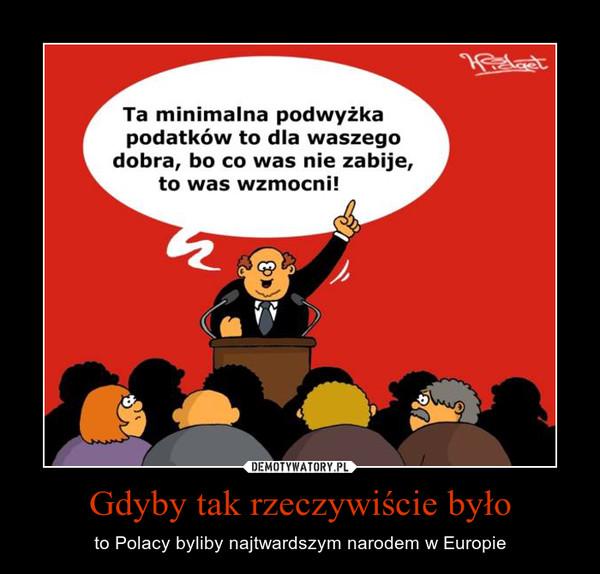 Gdyby tak rzeczywiście było – to Polacy byliby najtwardszym narodem w Europie