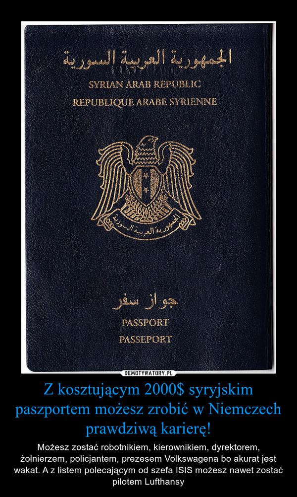 Z kosztującym 2000$ syryjskim paszportem możesz zrobić w Niemczech prawdziwą karierę! – Możesz zostać robotnikiem, kierownikiem, dyrektorem, żołnierzem, policjantem, prezesem Volkswagena bo akurat jest wakat. A z listem polecającym od szefa ISIS możesz nawet zostać pilotem Lufthansy
