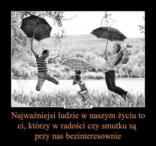Najważniejsi ludzie w naszym życiu to ci, którzy w radości czy smutku są przy nas bezinteresownie –