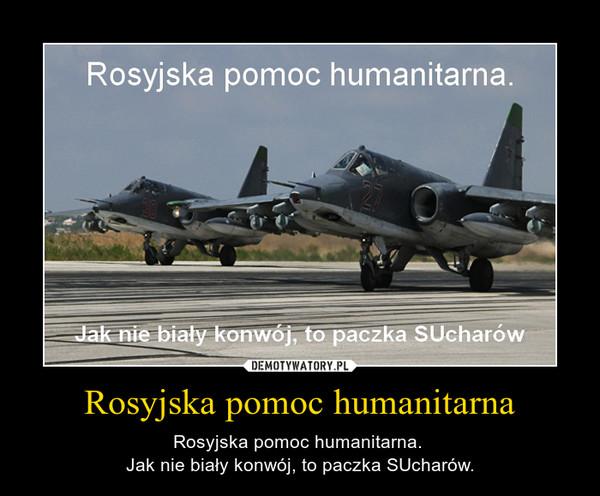 Rosyjska pomoc humanitarna – Rosyjska pomoc humanitarna. Jak nie biały konwój, to paczka SUcharów.