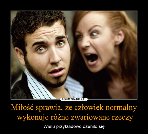 Miłość sprawia, że człowiek normalny wykonuje różne zwariowane rzeczy – Wielu przykładowo ożeniło się