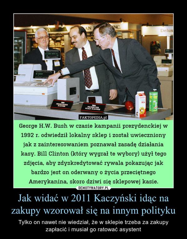 Jak widać w 2011 Kaczyński idąc na zakupy wzorował się na innym polityku – Tylko on nawet nie wiedział, że w sklepie trzeba za zakupy zapłacić i musiał go ratować asystent