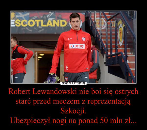 Robert Lewandowski nie boi się ostrych starć przed meczem z reprezentacją Szkocji.Ubezpieczył nogi na ponad 50 mln zł... –