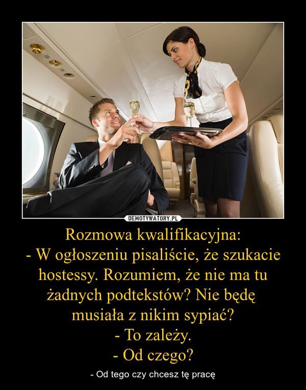 Rozmowa kwalifikacyjna:- W ogłoszeniu pisaliście, że szukacie hostessy. Rozumiem, że nie ma tu żadnych podtekstów? Nie będę musiała z nikim sypiać?- To zależy.- Od czego? – - Od tego czy chcesz tę pracę