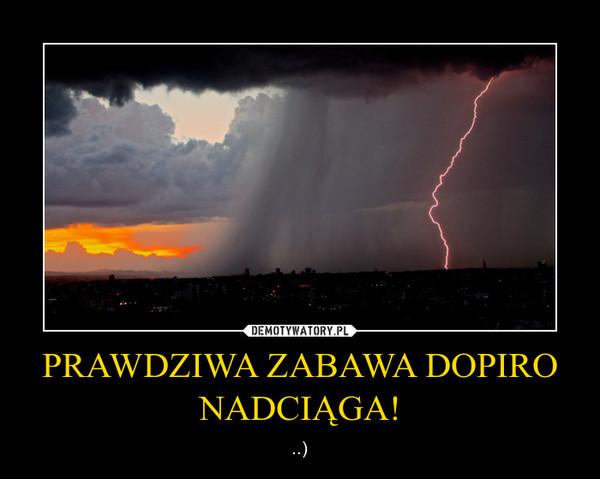PRAWDZIWA ZABAWA DOPIRO NADCIĄGA! – ..)