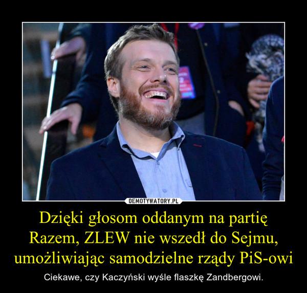 Dzięki głosom oddanym na partię Razem, ZLEW nie wszedł do Sejmu, umożliwiając samodzielne rządy PiS-owi – Ciekawe, czy Kaczyński wyśle flaszkę Zandbergowi.