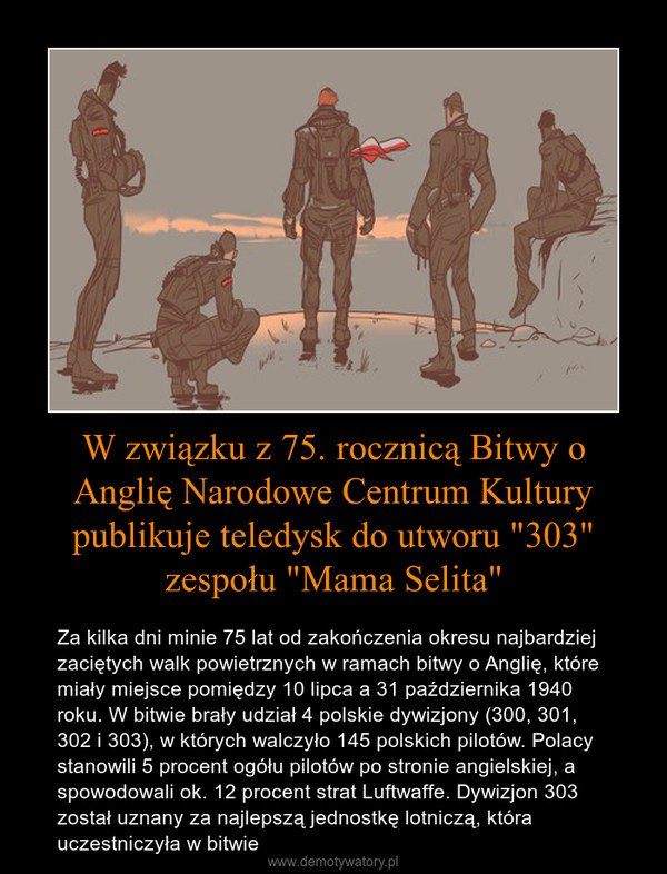 """W związku z 75. rocznicą Bitwy o Anglię Narodowe Centrum Kultury publikuje teledysk do utworu """"303"""" zespołu """"Mama Selita"""" – Za kilka dni minie 75 lat od zakończenia okresu najbardziej zaciętych walk powietrznych w ramach bitwy o Anglię, które miały miejsce pomiędzy 10 lipca a 31 października 1940 roku. W bitwie brały udział 4 polskie dywizjony (300, 301, 302 i 303), w których walczyło 145 polskich pilotów. Polacy stanowili 5 procent ogółu pilotów po stronie angielskiej, a spowodowali ok. 12 procent strat Luftwaffe. Dywizjon 303 został uznany za najlepszą jednostkę lotniczą, która uczestniczyła w bitwie"""