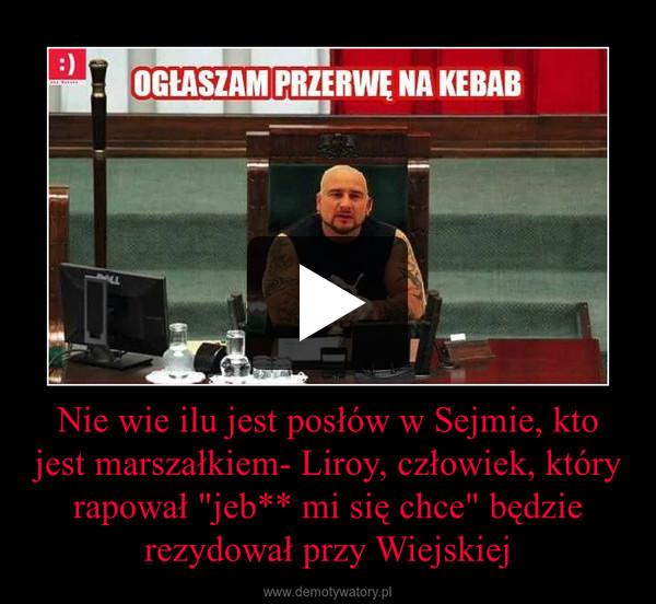 """Nie wie ilu jest posłów w Sejmie, kto jest marszałkiem- Liroy, człowiek, który rapował """"jeb** mi się chce"""" będzie rezydował przy Wiejskiej –"""