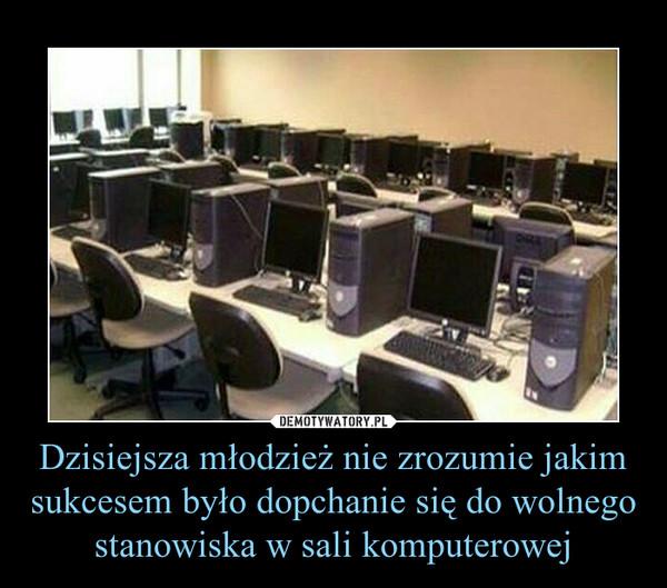 Dzisiejsza młodzież nie zrozumie jakim sukcesem było dopchanie się do wolnego stanowiska w sali komputerowej –