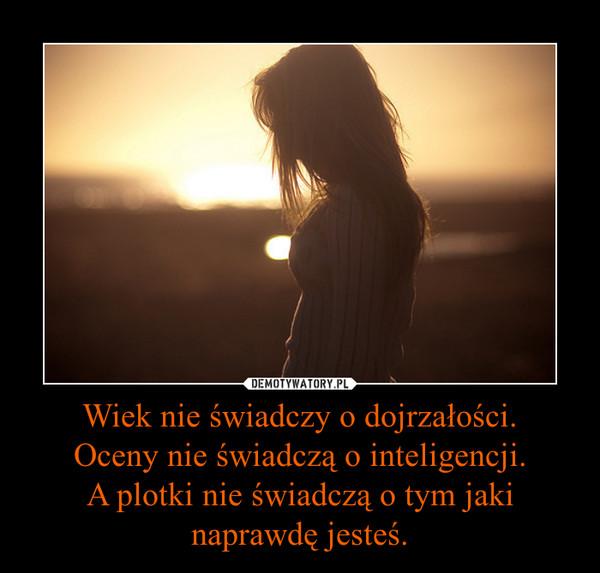 Wiek nie świadczy o dojrzałości.Oceny nie świadczą o inteligencji.A plotki nie świadczą o tym jaki naprawdę jesteś. –
