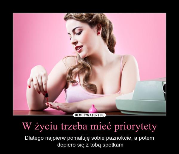 W życiu trzeba mieć priorytety – Dlatego najpierw pomaluję sobie paznokcie, a potem dopiero się z tobą spotkam