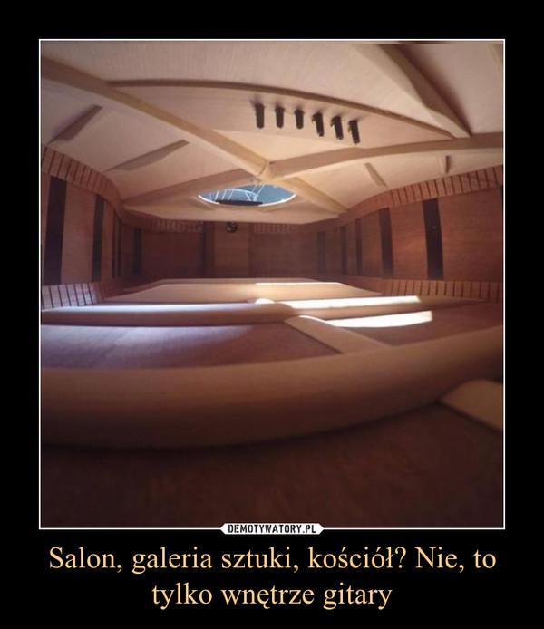 Salon, galeria sztuki, kościół? Nie, to tylko wnętrze gitary –