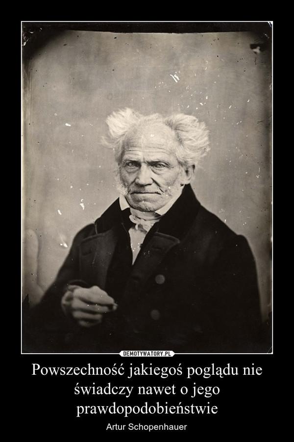 Powszechność jakiegoś poglądu nie świadczy nawet o jego prawdopodobieństwie – Artur Schopenhauer