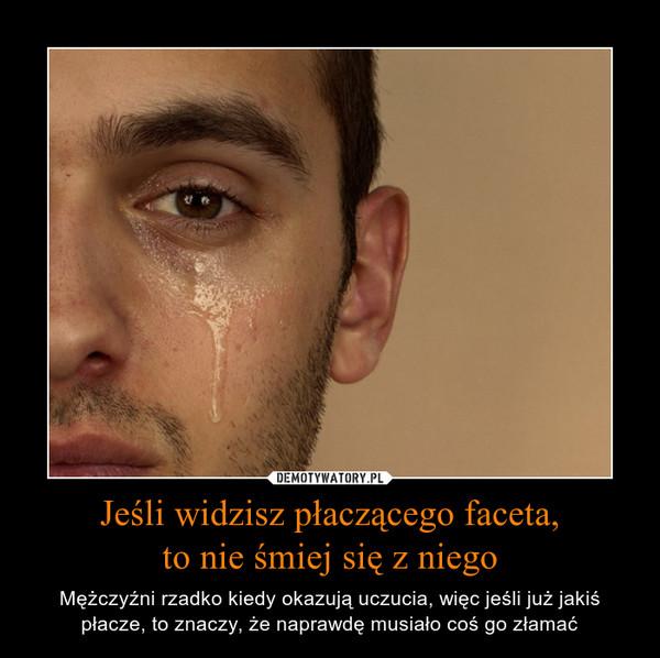 Jeśli widzisz płaczącego faceta,to nie śmiej się z niego – Mężczyźni rzadko kiedy okazują uczucia, więc jeśli już jakiś płacze, to znaczy, że naprawdę musiało coś go złamać