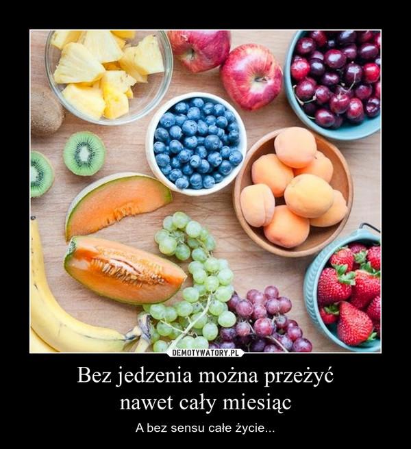 Bez jedzenia można przeżyćnawet cały miesiąc – A bez sensu całe życie...