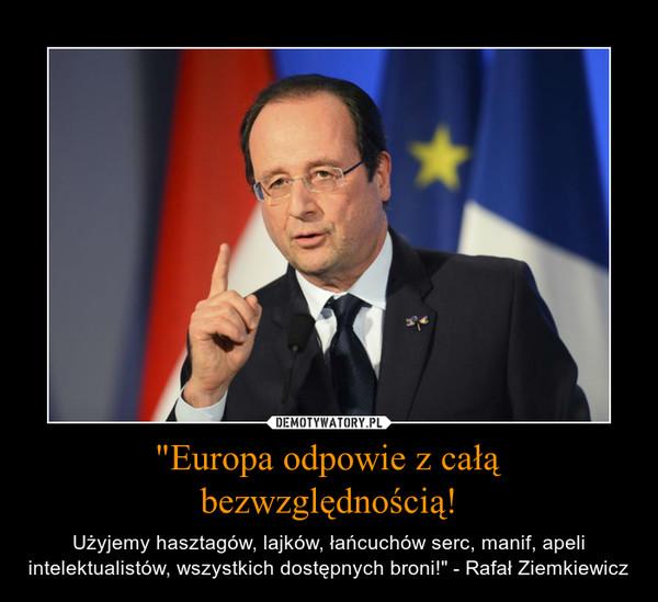 """""""Europa odpowie z całą bezwzględnością! – Użyjemy hasztagów, lajków, łańcuchów serc, manif, apeli intelektualistów, wszystkich dostępnych broni!"""" - Rafał Ziemkiewicz"""