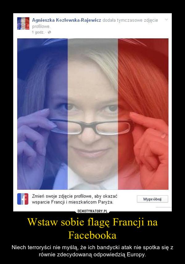 Wstaw sobie flagę Francji na Facebooka – Niech terroryści nie myślą, że ich bandycki atak nie spotka się z równie zdecydowaną odpowiedzią Europy.