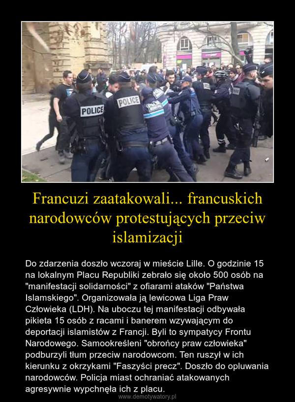 """Francuzi zaatakowali... francuskich narodowców protestujących przeciw islamizacji – Do zdarzenia doszło wczoraj w mieście Lille. O godzinie 15 na lokalnym Placu Republiki zebrało się około 500 osób na """"manifestacji solidarności"""" z ofiarami ataków """"Państwa Islamskiego"""". Organizowała ją lewicowa Liga Praw Człowieka (LDH). Na uboczu tej manifestacji odbywała pikieta 15 osób z racami i banerem wzywającym do deportacji islamistów z Francji. Byli to sympatycy Frontu Narodowego. Samookreśleni """"obrońcy praw człowieka"""" podburzyli tłum przeciw narodowcom. Ten ruszył w ich kierunku z okrzykami """"Faszyści precz"""". Doszło do opluwania narodowców. Policja miast ochraniać atakowanych agresywnie wypchnęła ich z placu."""
