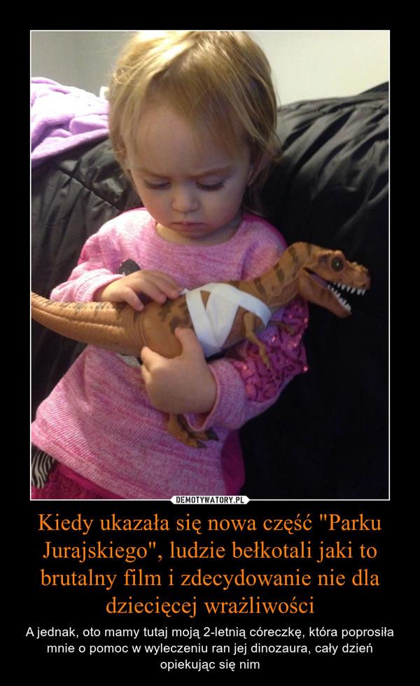 """Kiedy ukazała się nowa część """"Parku Jurajskiego"""", ludzie bełkotali jaki to brutalny film i zdecydowanie nie dla dziecięcej wrażliwości – A jednak, oto mamy tutaj moją 2-letnią córeczkę, która poprosiła mnie o pomoc w wyleczeniu ran jej dinozaura, cały dzień opiekując się nim"""