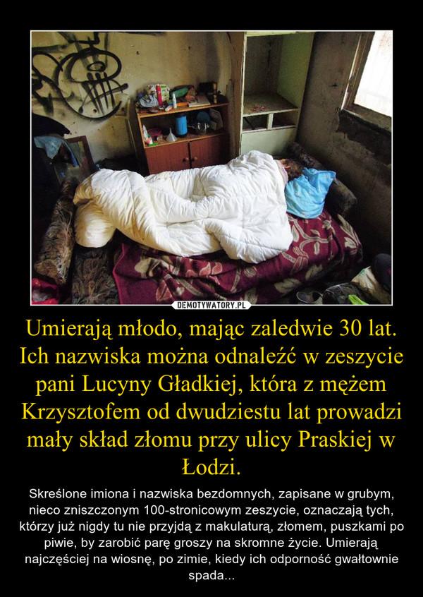 Umierają młodo, mając zaledwie 30 lat. Ich nazwiska można odnaleźć w zeszycie pani Lucyny Gładkiej, która z mężem Krzysztofem od dwudziestu lat prowadzi mały skład złomu przy ulicy Praskiej w Łodzi. – Skreślone imiona i nazwiska bezdomnych, zapisane w grubym, nieco zniszczonym 100-stronicowym zeszycie, oznaczają tych, którzy już nigdy tu nie przyjdą z makulaturą, złomem, puszkami po piwie, by zarobić parę groszy na skromne życie. Umierają najczęściej na wiosnę, po zimie, kiedy ich odporność gwałtownie spada...