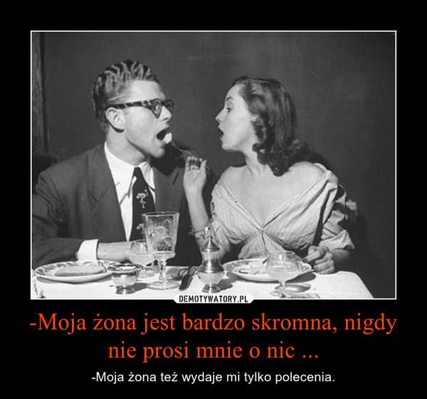 -Moja żona jest bardzo skromna, nigdy nie prosi mnie o nic ... – -Moja żona też wydaje mi tylko polecenia.