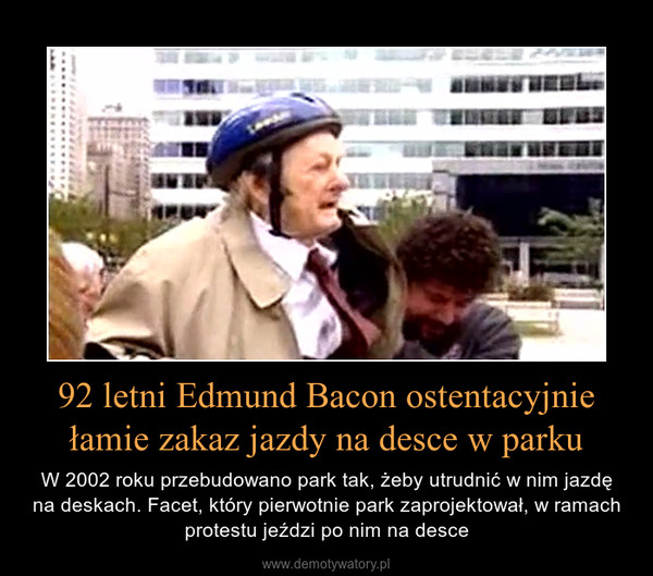 92 letni Edmund Bacon ostentacyjnie łamie zakaz jazdy na desce w parku – W 2002 roku przebudowano park tak, żeby utrudnić w nim jazdę na deskach. Facet, który pierwotnie park zaprojektował, w ramach protestu jeździ po nim na desce