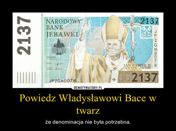 Powiedz Władysławowi Bace w twarz – że denominacja nie była potrzebna.