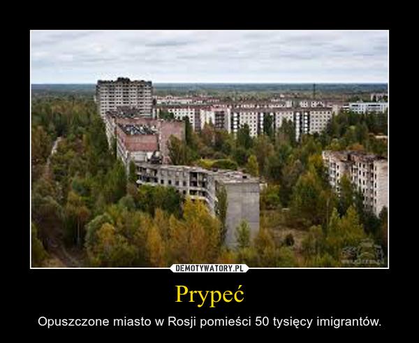 Prypeć – Opuszczone miasto w Rosji pomieści 50 tysięcy imigrantów.