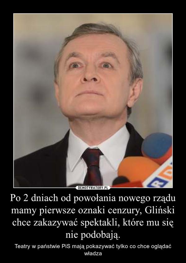 Po 2 dniach od powołania nowego rządu mamy pierwsze oznaki cenzury, Gliński chce zakazywać spektakli, które mu się nie podobają. – Teatry w państwie PiS mają pokazywać tylko co chce oglądać władza