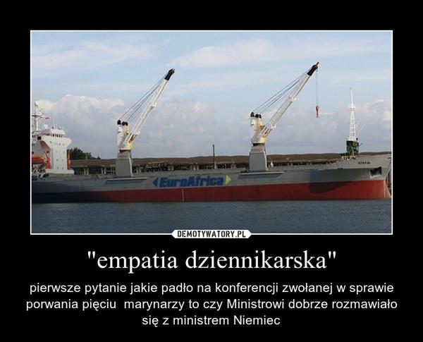 """""""empatia dziennikarska"""" – pierwsze pytanie jakie padło na konferencji zwołanej w sprawie porwania pięciu  marynarzy to czy Ministrowi dobrze rozmawiało się z ministrem Niemiec"""