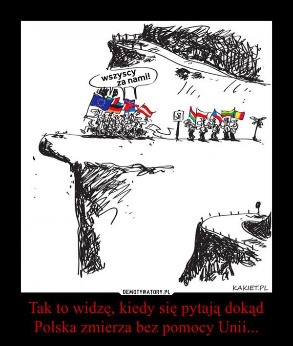 Tak to widzę, kiedy się pytają dokąd Polska zmierza bez pomocy Unii... –
