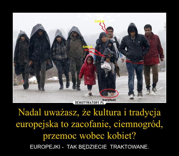 Nadal uważasz, że kultura i tradycja europejska to zacofanie, ciemnogród, przemoc wobec kobiet? – EUROPEJKI -  TAK BĘDZIECIE  TRAKTOWANE.