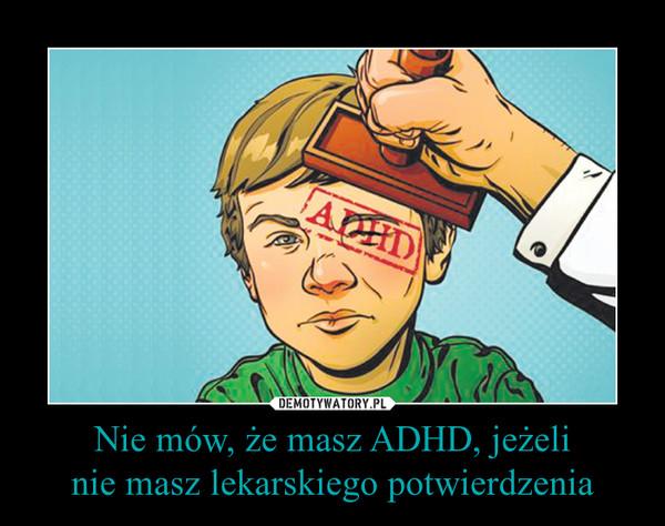 Nie mów, że masz ADHD, jeżelinie masz lekarskiego potwierdzenia –