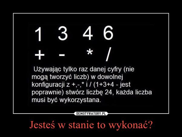 Jesteś w stanie to wykonać? –