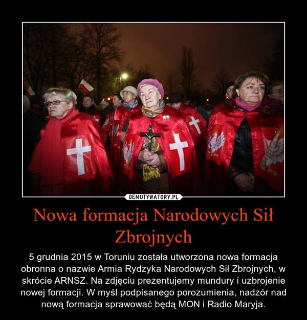 Nowa formacja Narodowych Sił Zbrojnych – 5 grudnia 2015 w Toruniu została utworzona nowa formacja obronna o nazwie Armia Rydzyka Narodowych Sił Zbrojnych, w skrócie ARNSZ. Na zdjęciu prezentujemy mundury i uzbrojenie nowej formacji. W myśl podpisanego porozumienia, nadzór nad nową formacja sprawować będą MON i Radio Maryja.