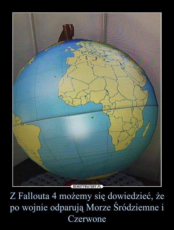 Z Fallouta 4 możemy się dowiedzieć, że po wojnie odparują Morze Śródziemne i Czerwone –